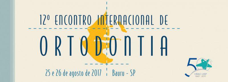 Décima-segunda edição Encontro Internacional de Ortodontia do HRAC-USP Bauru: dias 25 e 26 de agosto de 2017, no Campus USP Bauru.